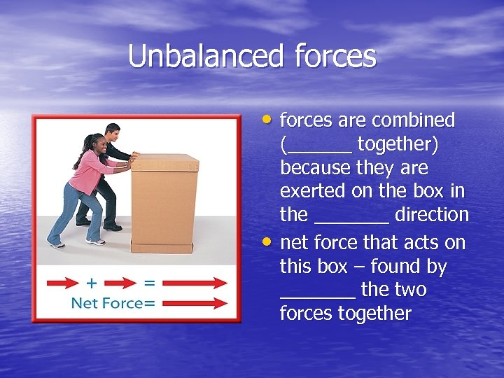 Unbalanced forces • forces are combined • (______ together) because they are exerted on