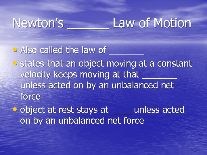 Newton's ______ Law of Motion • Also called the law of _______ • states