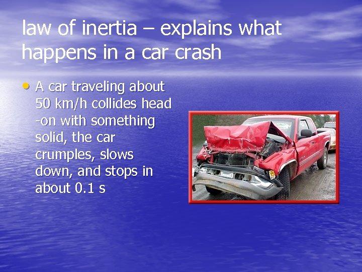 law of inertia – explains what happens in a car crash • A car