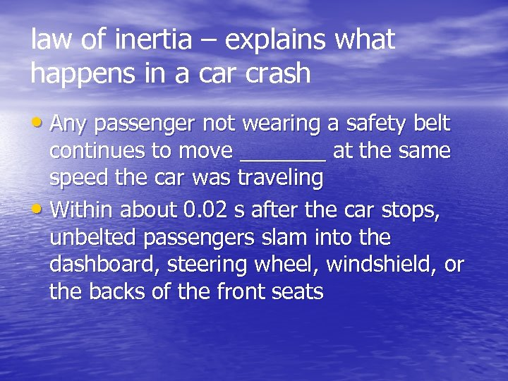 law of inertia – explains what happens in a car crash • Any passenger