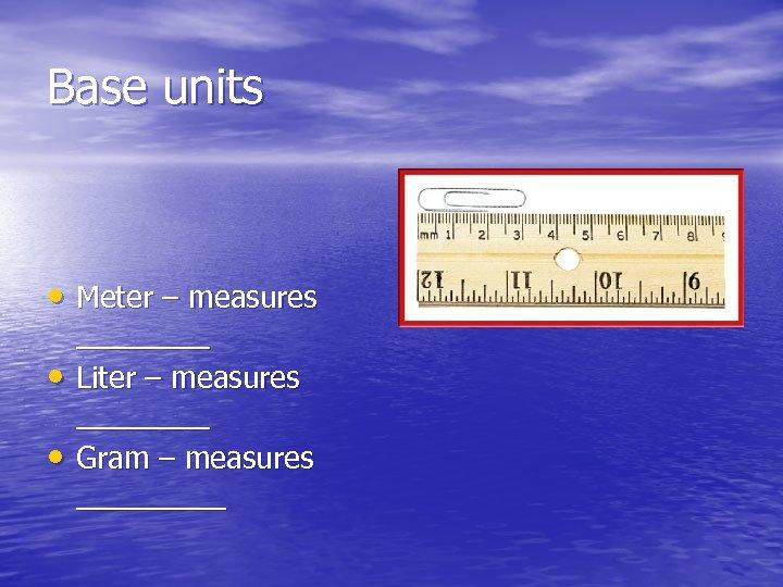 Base units • Meter – measures • • ____ Liter – measures ____ Gram