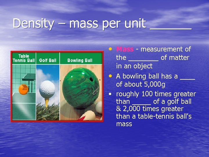 Density – mass per unit ______ • Mass - measurement of the ____ of