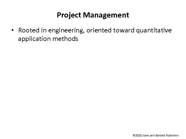 Project Management • Rooted in engineering, oriented toward quantitative application methods © 2010 Jones