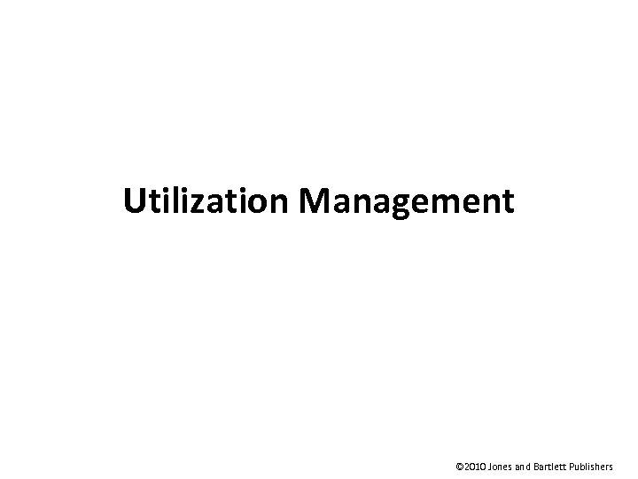 Utilization Management © 2010 Jones and Bartlett Publishers