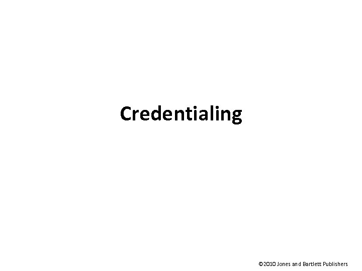 Credentialing © 2010 Jones and Bartlett Publishers