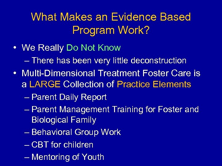 What Makes an Evidence Based Program Work? • We Really Do Not Know –