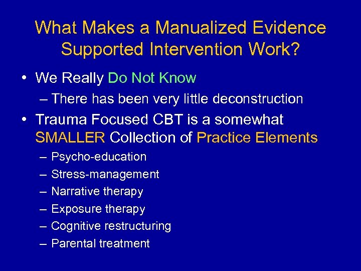 What Makes a Manualized Evidence Supported Intervention Work? • We Really Do Not Know