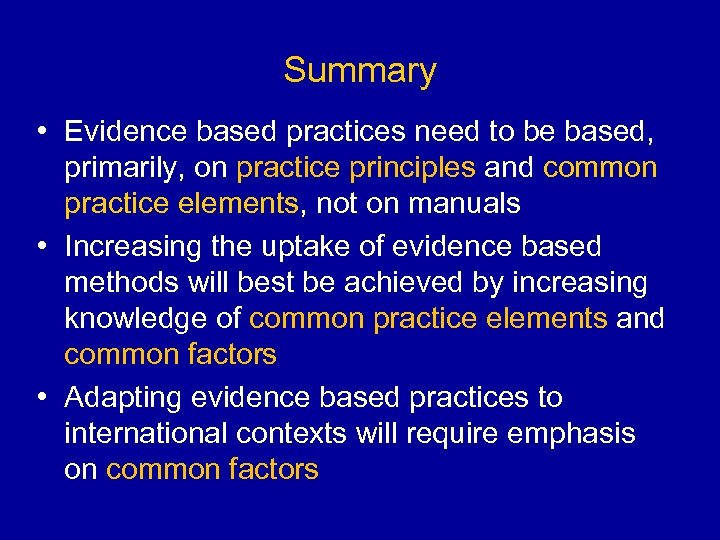Summary • Evidence based practices need to be based, primarily, on practice principles and