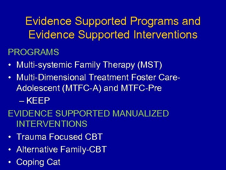 Evidence Supported Programs and Evidence Supported Interventions PROGRAMS • Multi-systemic Family Therapy (MST) •