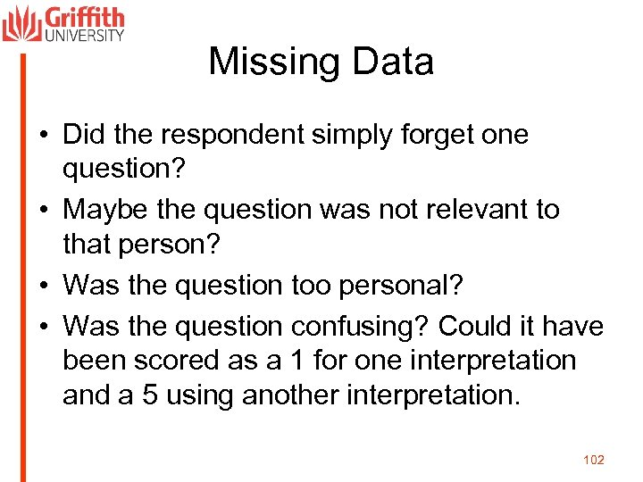 Missing Data • Did the respondent simply forget one question? • Maybe the question