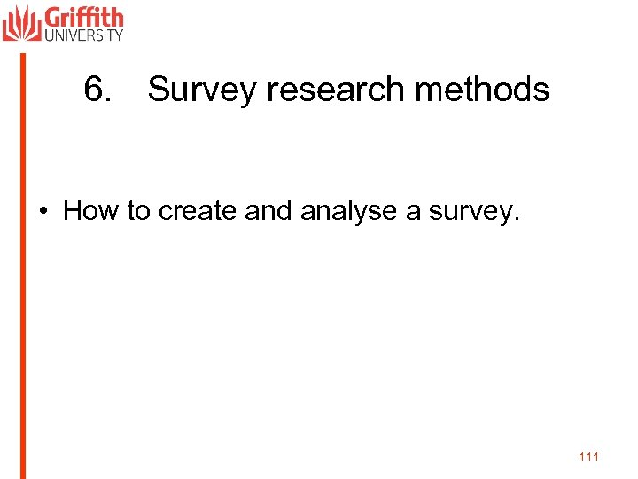 6. Survey research methods • How to create and analyse a survey. 111