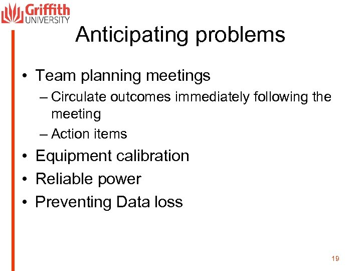 Anticipating problems • Team planning meetings – Circulate outcomes immediately following the meeting –