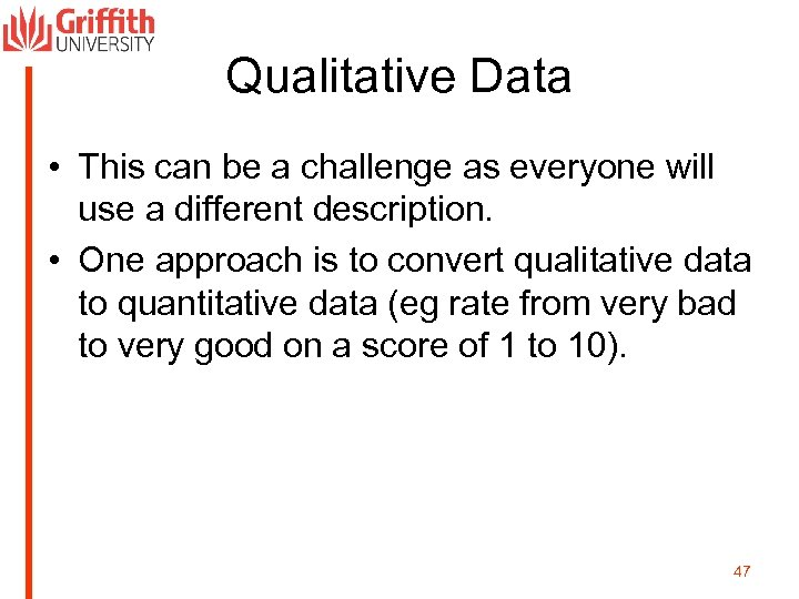 Qualitative Data • This can be a challenge as everyone will use a different