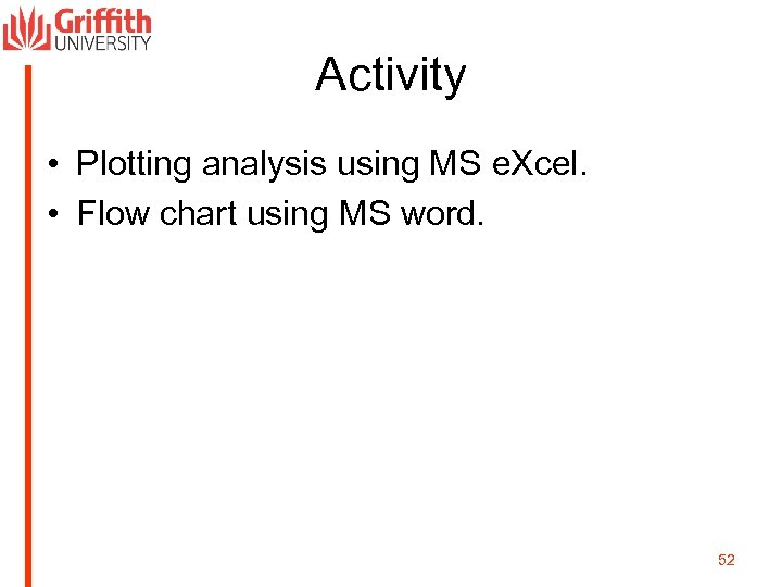 Activity • Plotting analysis using MS e. Xcel. • Flow chart using MS word.