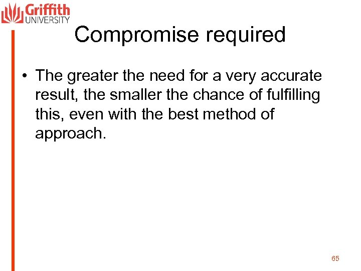 Compromise required • The greater the need for a very accurate result, the smaller