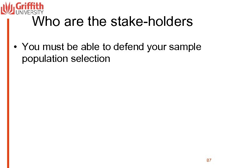 Who are the stake-holders • You must be able to defend your sample population