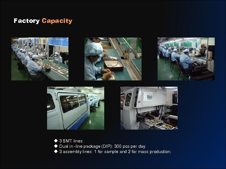 Factory Capacity u 3 SMT lines. u Dual in -line package (DIP): 300 pcs