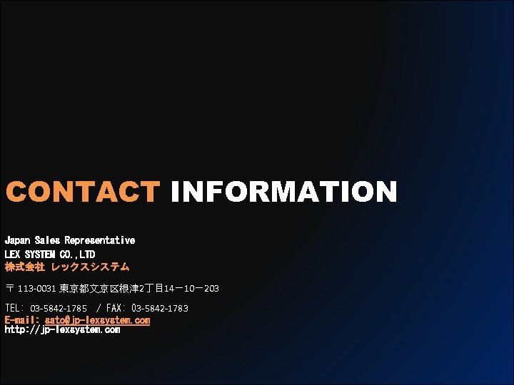 CONTACT INFORMATION Japan Sales Representative LEX SYSTEM CO. , LTD 株式会社 レックスシステム 〒 113