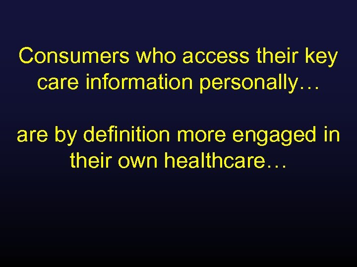 Consumers who access their key care information personally… are by definition more engaged in