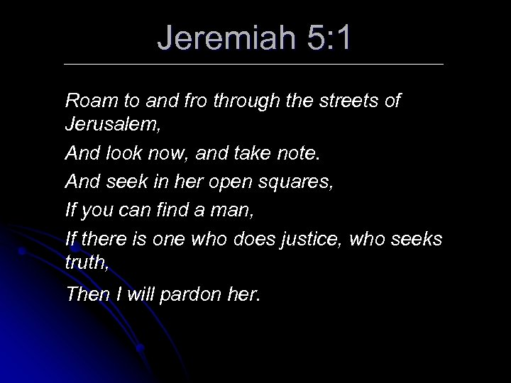 Jeremiah 5: 1 Roam to and fro through the streets of Jerusalem, And look