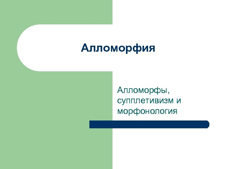 Алломорфия Алломорфы, супплетивизм и морфонология