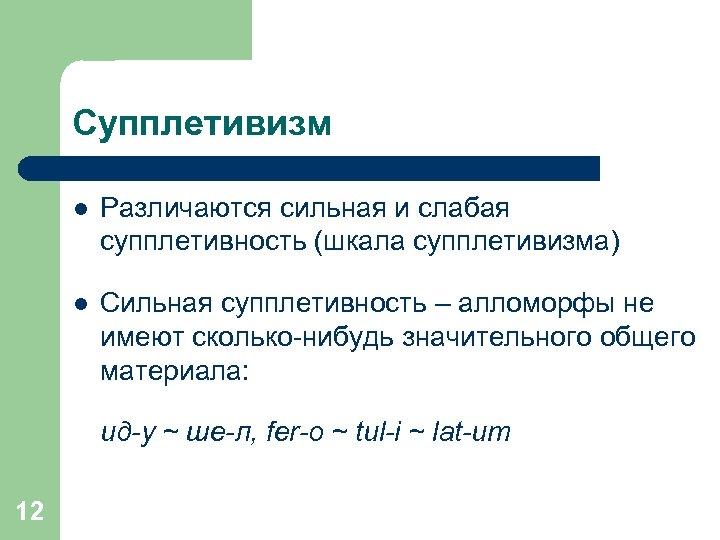 Супплетивизм l Различаются сильная и слабая супплетивность (шкала супплетивизма) l Сильная супплетивность – алломорфы