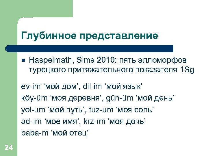 Глубинное представление l Haspelmath, Sims 2010: пять алломорфов турецкого притяжательного показателя 1 Sg ev-im