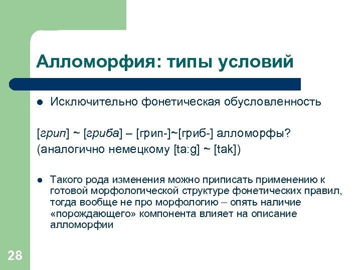 Алломорфия: типы условий l Исключительно фонетическая обусловленность [грип] ~ [гриба] – [грип-]~[гриб-] алломорфы? (аналогично