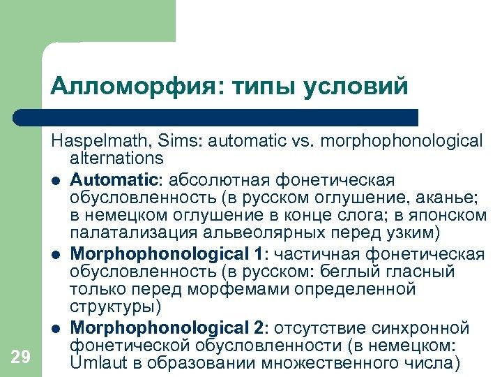 Алломорфия: типы условий 29 Haspelmath, Sims: automatic vs. morphophonological alternations l Automatic: абсолютная фонетическая
