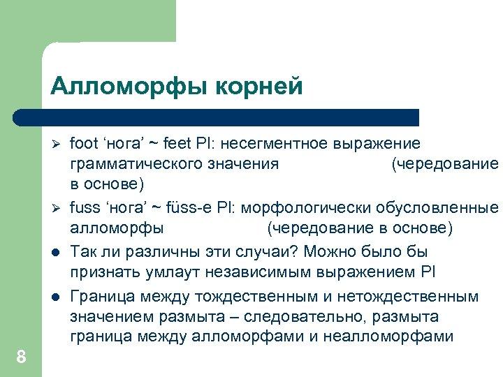 Алломорфы корней Ø Ø l l 8 foot 'нога' ~ feet Pl: несегментное выражение