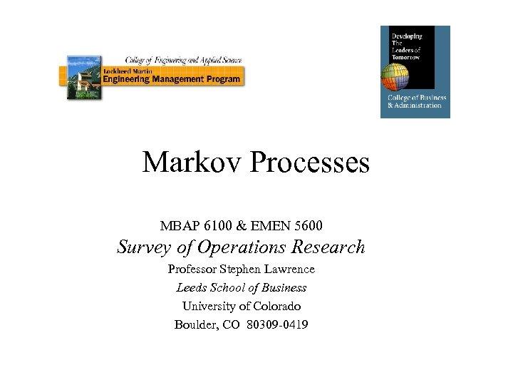 Markov Processes MBAP 6100 & EMEN 5600 Survey of Operations Research Professor Stephen Lawrence