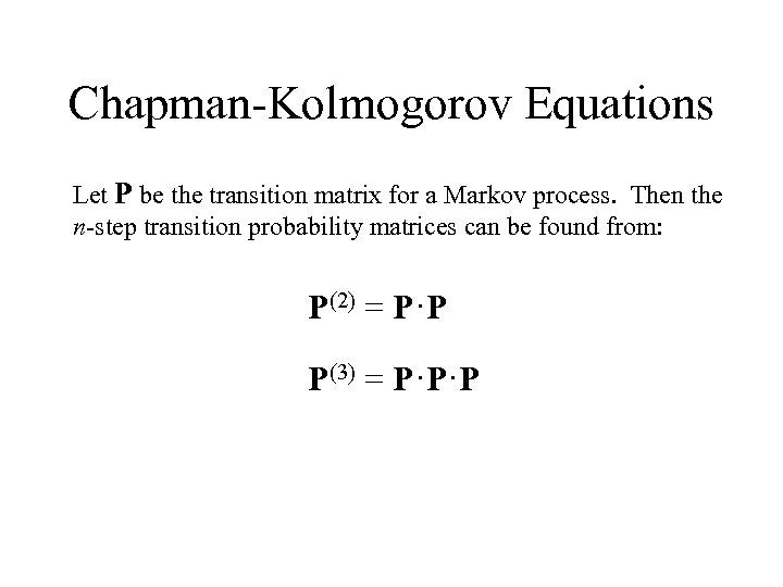 Chapman-Kolmogorov Equations Let P be the transition matrix for a Markov process. Then the