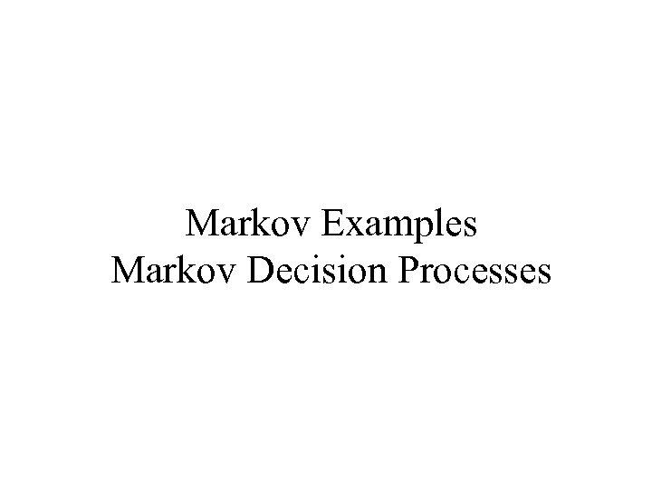 Markov Examples Markov Decision Processes