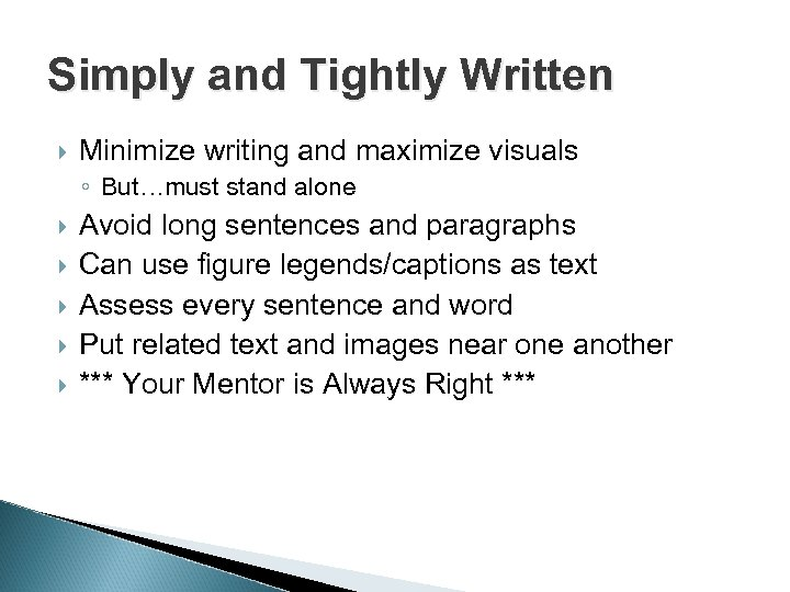 Simply and Tightly Written Minimize writing and maximize visuals ◦ But…must stand alone Avoid