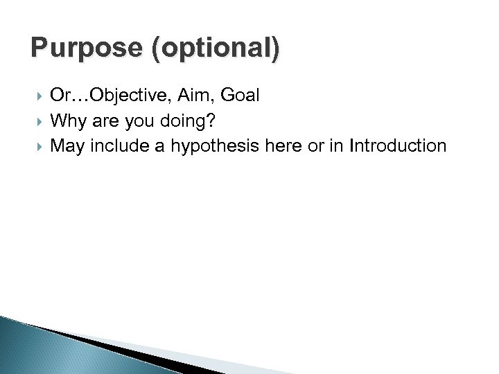 Purpose (optional) Or…Objective, Aim, Goal Why are you doing? May include a hypothesis here