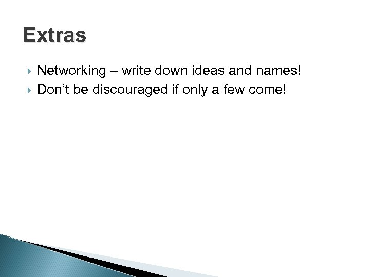 Extras Networking – write down ideas and names! Don't be discouraged if only a