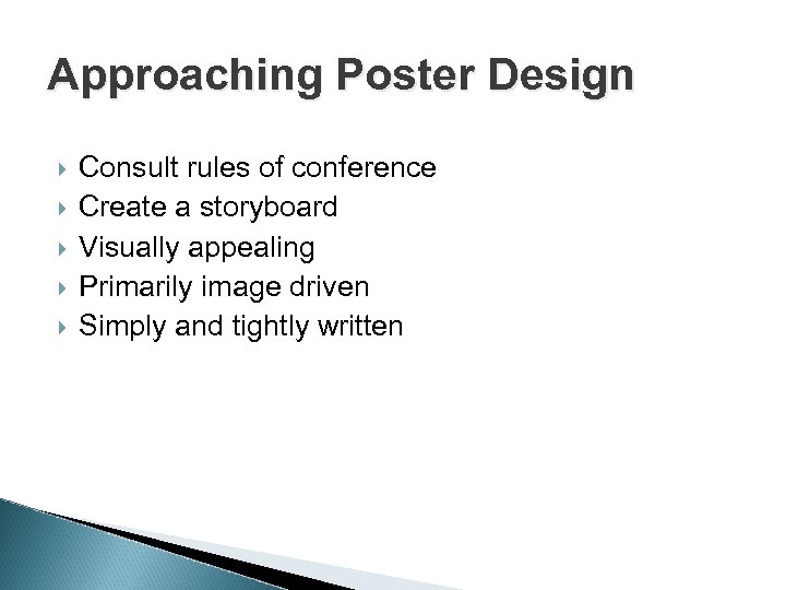 Approaching Poster Design Consult rules of conference Create a storyboard Visually appealing Primarily image