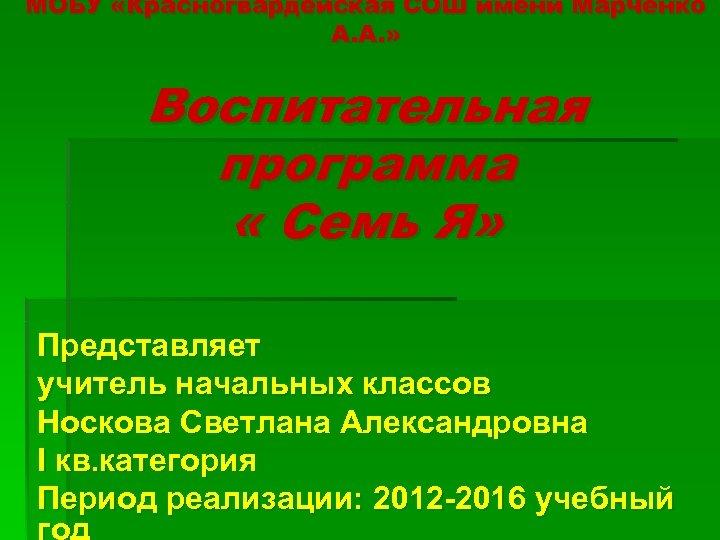 МОБУ «Красногвардейская СОШ имени Марченко А. А. » Воспитательная программа « Семь Я» Представляет