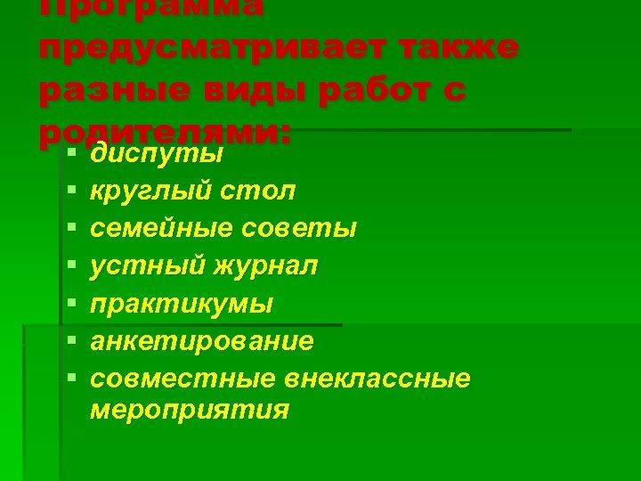 Программа предусматривает также разные виды работ с родителями: § диспуты § § § круглый