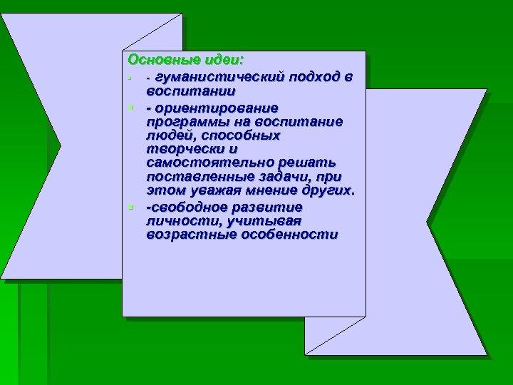 Основные идеи: § - гуманистический подход в воспитании § - ориентирование программы на воспитание