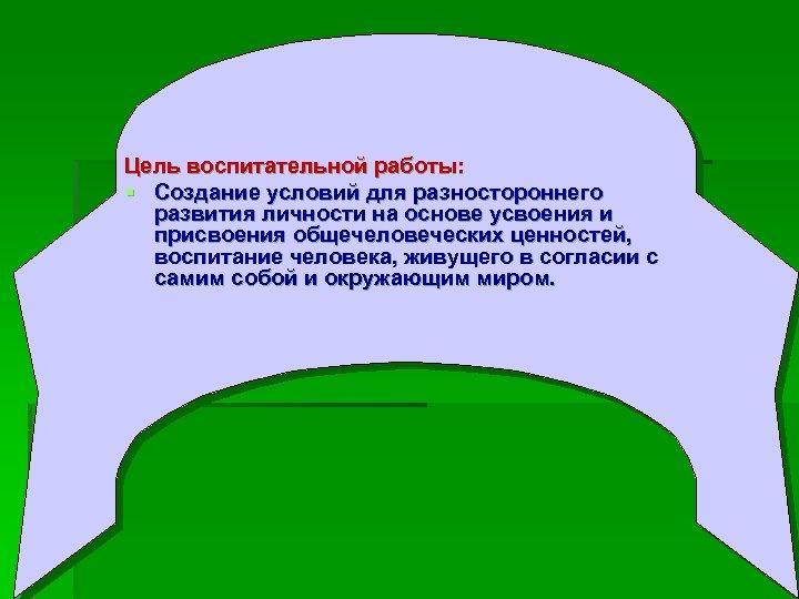 Цель воспитательной работы: § Создание условий для разностороннего развития личности на основе усвоения и