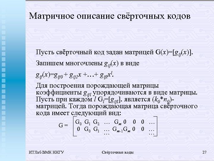 Матричное описание свёрточных кодов Пусть свёрточный код задан матрицей G(x)=[gij(x)]. Запишем многочлены gij(x) в