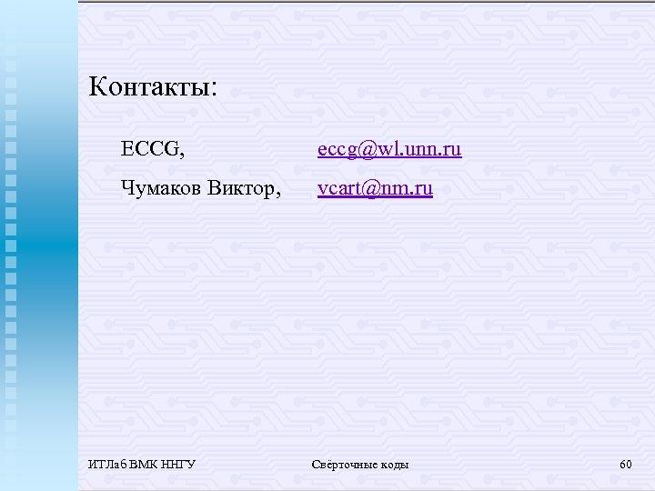 Контакты: ECCG, eccg@wl. unn. ru Чумаков Виктор, vcart@nm. ru ИТЛаб ВМК ННГУ Свёрточные коды