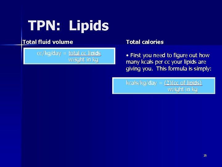 TPN: Lipids Total fluid volume cc/kg/day = total cc lipids weight in kg Total