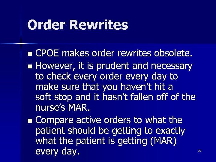 Order Rewrites CPOE makes order rewrites obsolete. n However, it is prudent and necessary