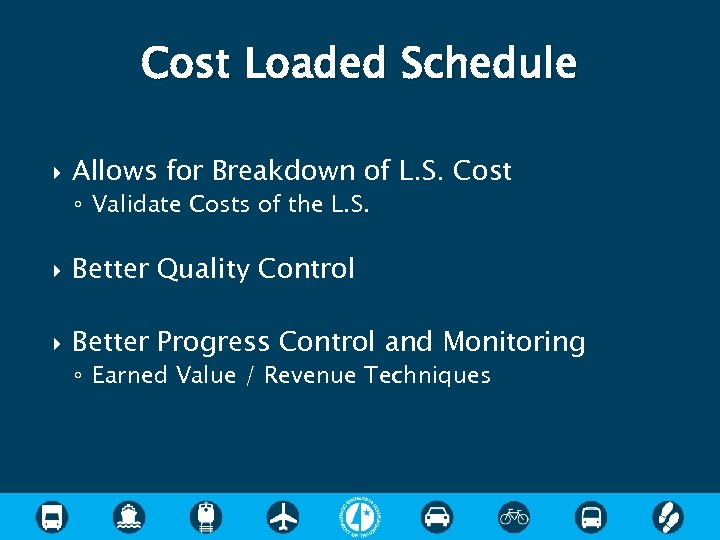Cost Loaded Schedule Allows for Breakdown of L. S. Cost ◦ Validate Costs of