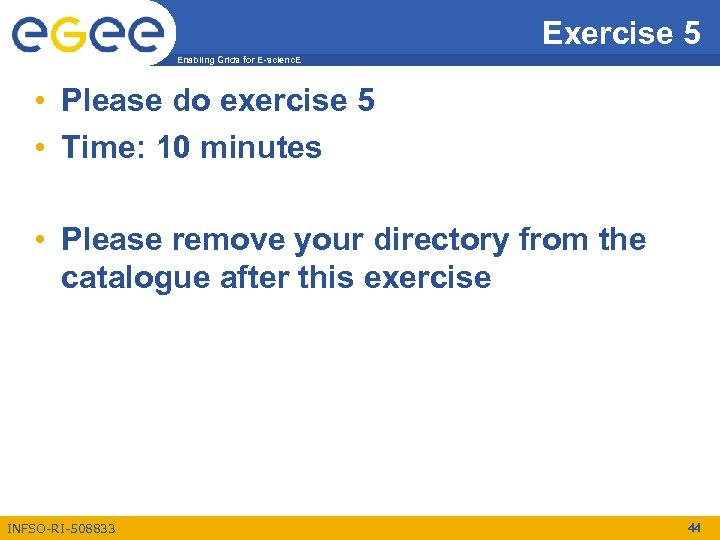 Exercise 5 Enabling Grids for E-scienc. E • Please do exercise 5 • Time: