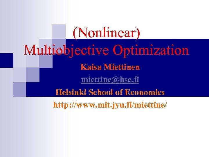 (Nonlinear) Multiobjective Optimization Kaisa Miettinen miettine@hse. fi Helsinki School of Economics http: //www. mit.