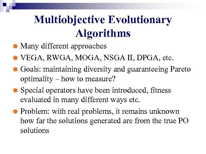 Multiobjective Evolutionary Algorithms Many different approaches | VEGA, RWGA, MOGA, NSGA II, DPGA, etc.