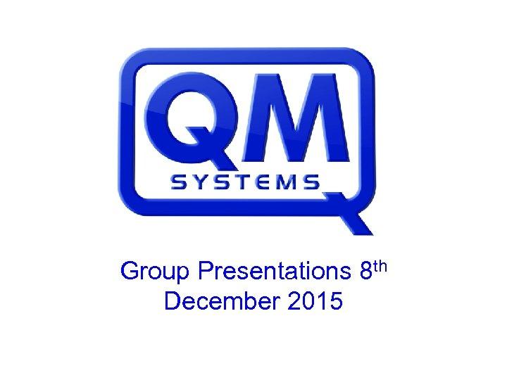 Group Presentations 8 th December 2015